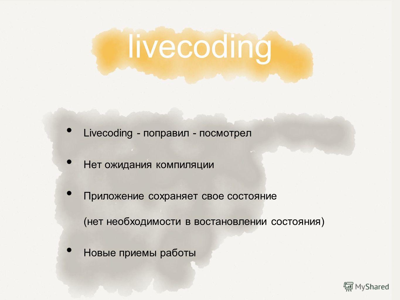 livecoding Livecoding - поправил - посмотрел Нет ожидания компиляции Приложение сохраняет свое состояние (нет необходимости в востановлении состояния) Новые приемы работы