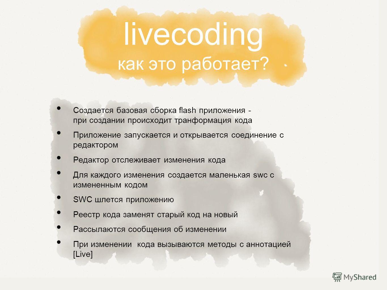 livecoding как это работает? Создается базовая сборка flash приложения - при создании происходит транформация кода Приложение запускается и открывается соединение с редактором Редактор отслеживает изменения кода Для каждого изменения создается малень