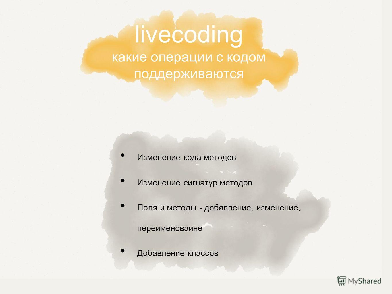 livecoding какие операции с кодом поддерживаются Изменение кода методов Изменение сигнатур методов Поля и методы - добавление, изменение, переименоваине Добавление классов