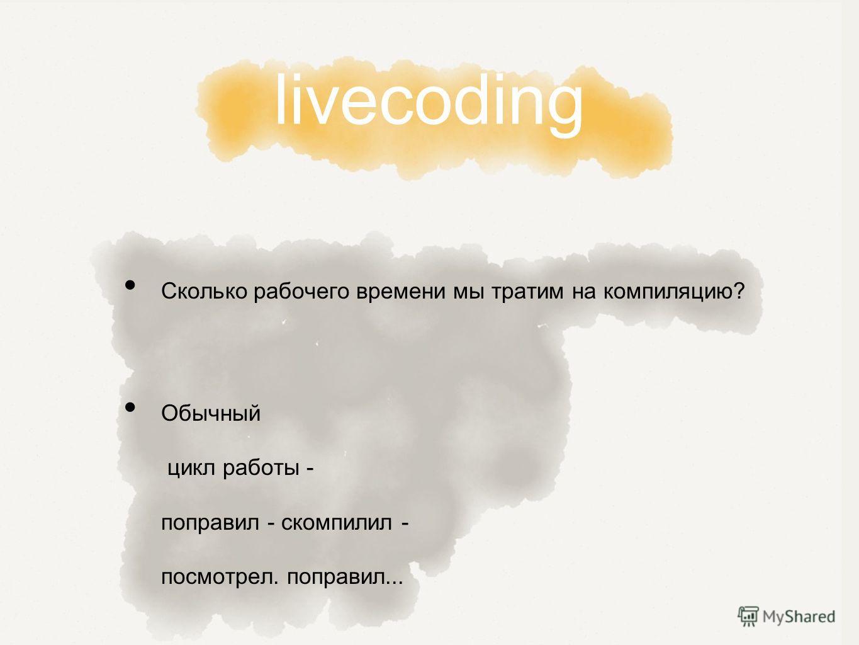 livecoding Сколько рабочего времени мы тратим на компиляцию? Обычный цикл работы - поправил - скомпилил - посмотрел. поправил...