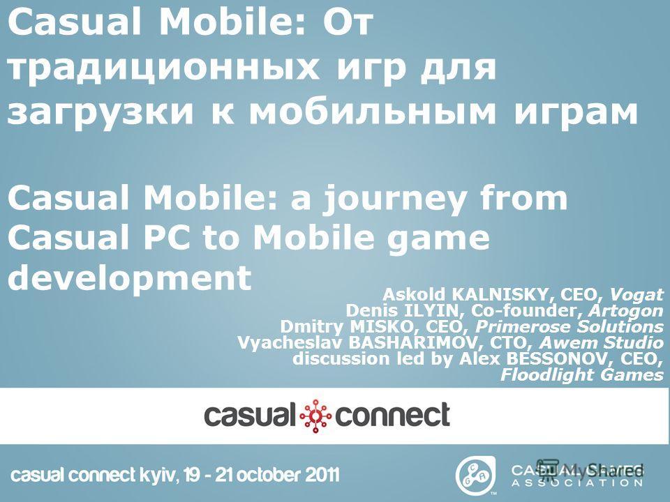 Casual Mobile: От традиционных игр для загрузки к мобильным играм Casual Mobile: a journey from Casual PC to Mobile game development Askold KALNISKY, CEO, Vogat Denis ILYIN, Co-founder, Artogon Dmitry MISKO, CEO, Primerose Solutions Vyacheslav BASHAR