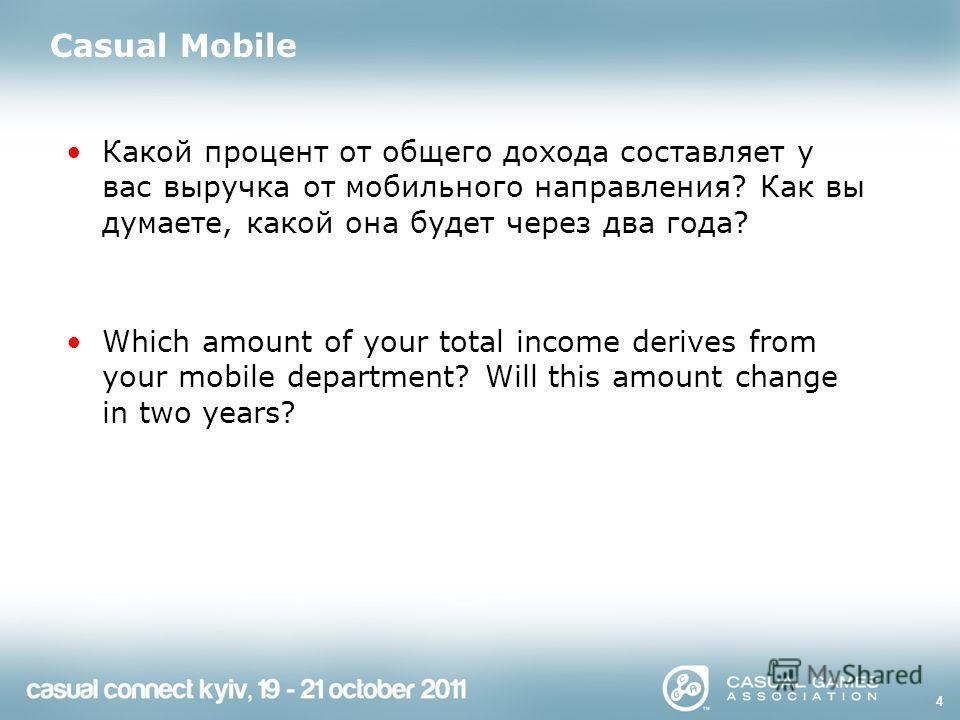 4 Casual Mobile Какой процент от общего дохода составляет у вас выручка от мобильного направления? Как вы думаете, какой она будет через два года? Which amount of your total income derives from your mobile department? Will this amount change in two y