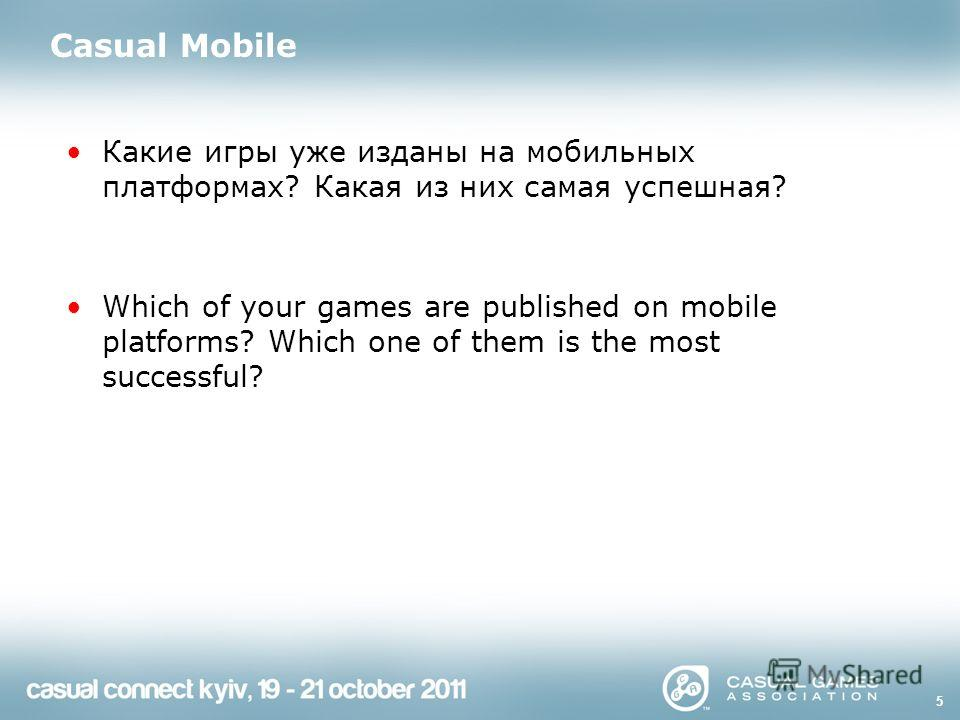5 Casual Mobile Какие игры уже изданы на мобильных платформах? Какая из них самая успешная? Which of your games are published on mobile platforms? Which one of them is the most successful?