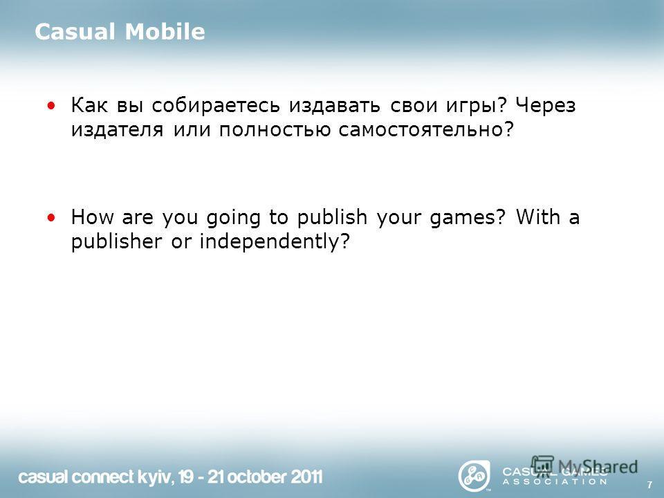 7 Casual Mobile Как вы собираетесь издавать свои игры? Через издателя или полностью самостоятельно? How are you going to publish your games? With a publisher or independently?