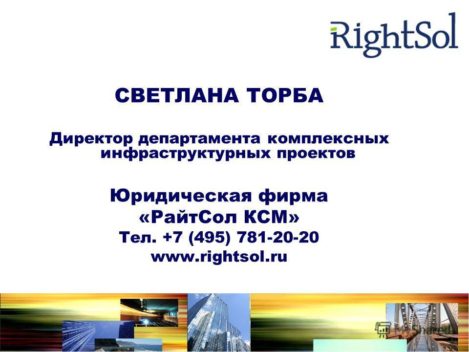 СВЕТЛАНА ТОРБА Директор департамента комплексных инфраструктурных проектов Юридическая фирма «РайтСол КСМ» Тел. +7 (495) 781-20-20 www.rightsol.ru