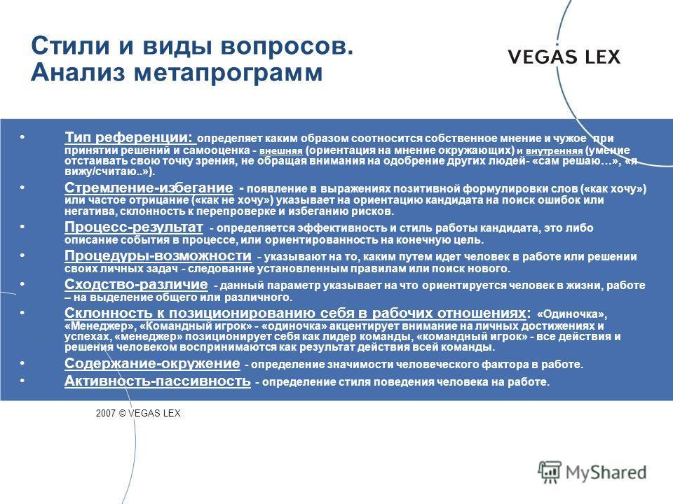 Стили и виды вопросов. Анализ метапрограмм 2007 © VEGAS LEX Тип референции: определяет каким образом соотносится собственное мнение и чужое при принятии решений и самооценка - внешняя (ориентация на мнение окружающих) и внутренняя (умение отстаивать