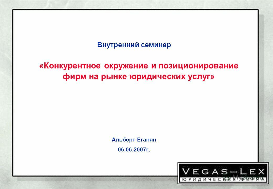 Внутренний семинар «Конкурентное окружение и позиционирование фирм на рынке юридических услуг» Альберт Еганян 06.06.2007г.