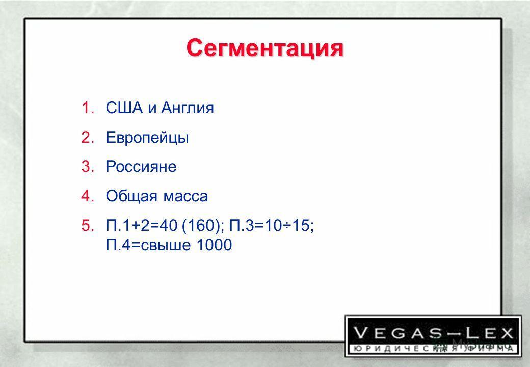 Сегментация 1.США и Англия 2.Европейцы 3.Россияне 4.Общая масса 5.П.1+2=40 (160); П.3=10÷15; П.4=свыше 1000