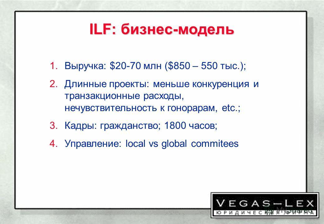ILF: бизнес-модель 1.Выручка: $20-70 млн ($850 – 550 тыс.); 2.Длинные проекты: меньше конкуренция и транзакционные расходы, нечувствительность к гонорарам, etc.; 3.Кадры: гражданство; 1800 часов; 4.Управление: local vs global commitees