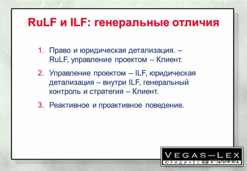 RuLF и ILF: генеральные отличия 1.Право и юридическая детализация. – RuLF, управление проектом – Клиент. 2.Управление проектом – ILF, юридическая детализация – внутри ILF, генеральный контроль и стратегия – Клиент. 3.Реактивное и проактивное поведени