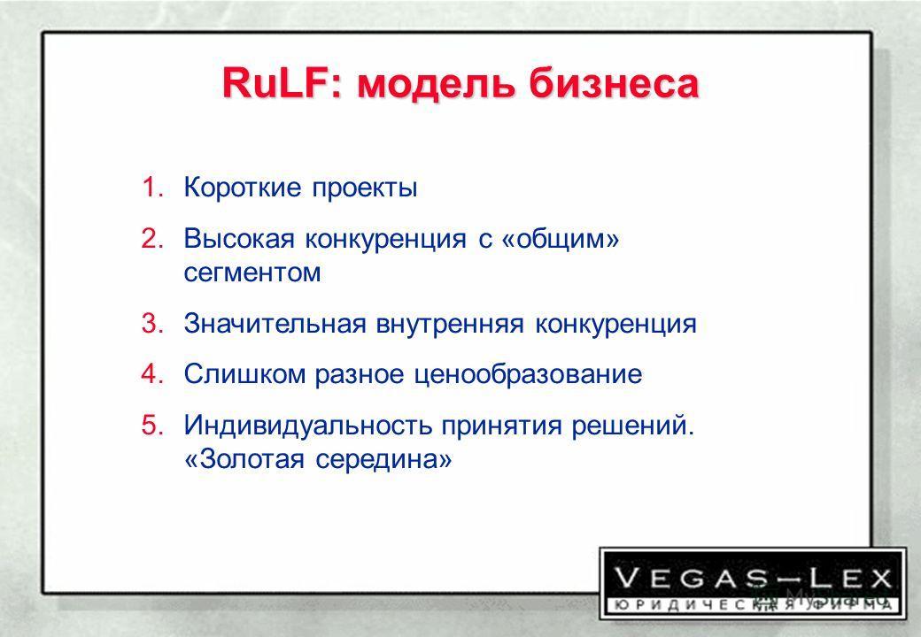 RuLF: модель бизнеса 1.Короткие проекты 2.Высокая конкуренция с «общим» сегментом 3.Значительная внутренняя конкуренция 4.Слишком разное ценообразование 5.Индивидуальность принятия решений. «Золотая середина»