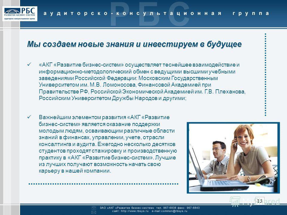 13 Мы создаем новые знания и инвестируем в будущее «АКГ «Развитие бизнес-систем» осуществляет теснейшее взаимодействие и информационно-методологический обмен с ведущими высшими учебными заведениями Российской Федерации: Московским Государственным Уни