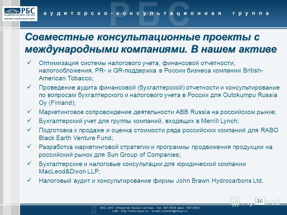 16 Совместные консультационные проекты с международными компаниями. В нашем активе Оптимизация системы налогового учета, финансовой отчетности, налогообложения, PR- и GR-поддержка в России бизнеса компании British- American Tobacco; Проведение аудита