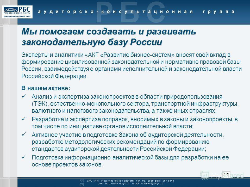 17 Мы помогаем создавать и развивать законодательную базу России В нашем активе: Анализ и экспертиза законопроектов в области природопользования (ТЭК), естественно-монопольного сектора, транспортной инфраструктуры, валютного и налогового законодатель