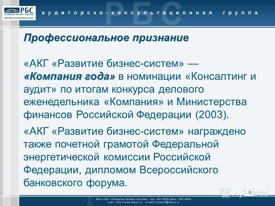 9 Профессиональное признание «АКГ «Развитие бизнес-систем» «Компания года» «Компания года» в номинации «Консалтинг и аудит» по итогам конкурса делового еженедельника «Компания» и Министерства финансов Российской Федерации (2003). «АКГ «Развитие бизне