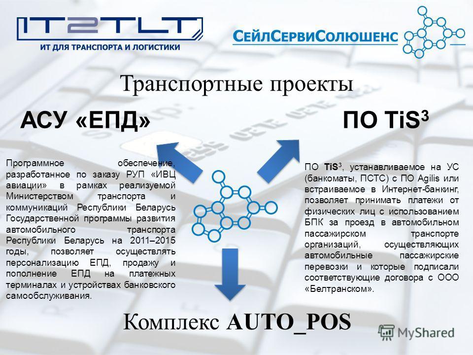 Транспортные проекты Комплекс AUTO_POS ПО TiS 3 ПО TiS 3, устанавливаемое на УС (банкоматы, ПСТС) с ПО Agilis или встраиваемое в Интернет-банкинг, позволяет принимать платежи от физических лиц с использованием БПК за проезд в автомобильном пассажирск
