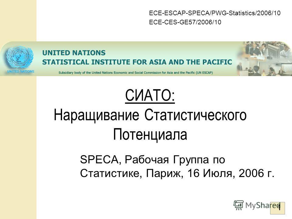 1 SPECA, Рабочая Группа по Статистике, Париж, 16 Июля, 2006 г. СИАТО: Наращивание Статистического Потенциала ECE-ESCAP-SPECA/PWG-Statistics/2006/10 ECE-CES-GE57/2006/10