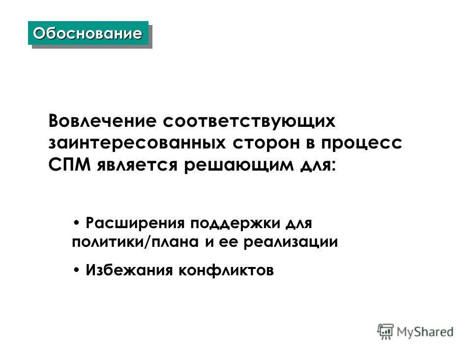 ОбоснованиеОбоснование Вовлечение соответствующих заинтересованных сторон в процесс СПМ является решающим для: Расширения поддержки для политики/плана и ее реализации Избежания конфликтов