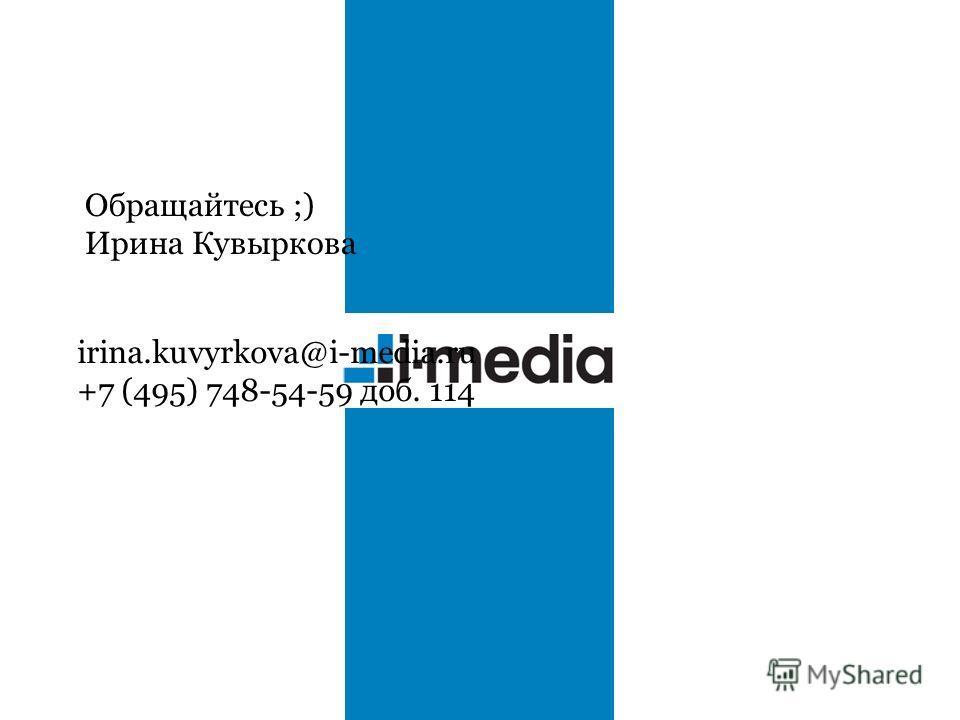 Обращайтесь ;) Ирина Кувыркова irina.kuvyrkova@i-media.ru +7 (495) 748-54-59 доб. 114
