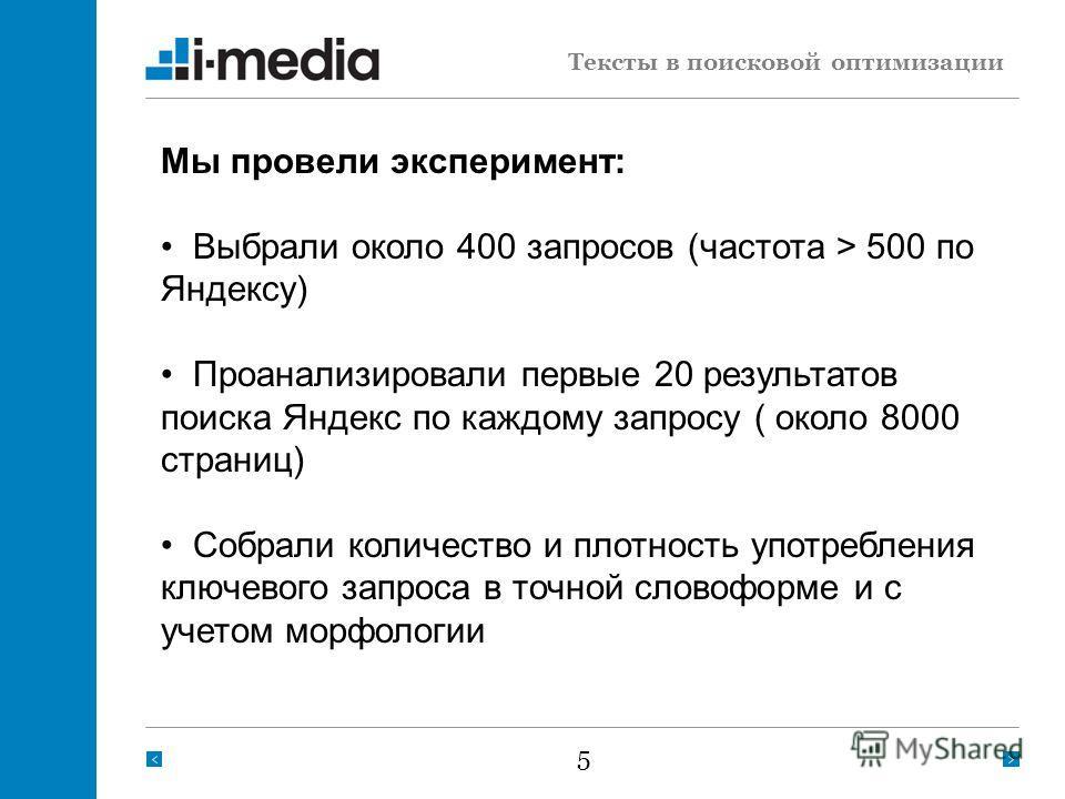 5 Тексты в поисковой оптимизации Мы провели эксперимент: Выбрали около 400 запросов (частота > 500 по Яндексу) Проанализировали первые 20 результатов поиска Яндекс по каждому запросу ( около 8000 страниц) Собрали количество и плотность употребления к