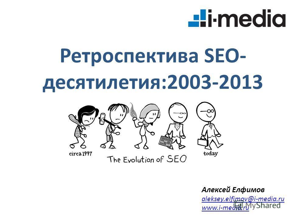 Ретроспектива SEO- десятилетия:2003-2013 Алексей Елфимов aleksey.elfimov@i-media.ru www.i-media.ru