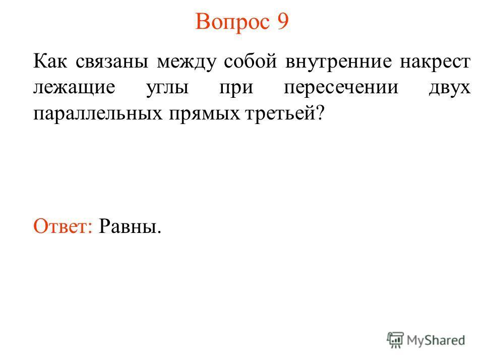 Вопрос 9 Как связаны между собой внутренние накрест лежащие углы при пересечении двух параллельных прямых третьей? Ответ: Равны.