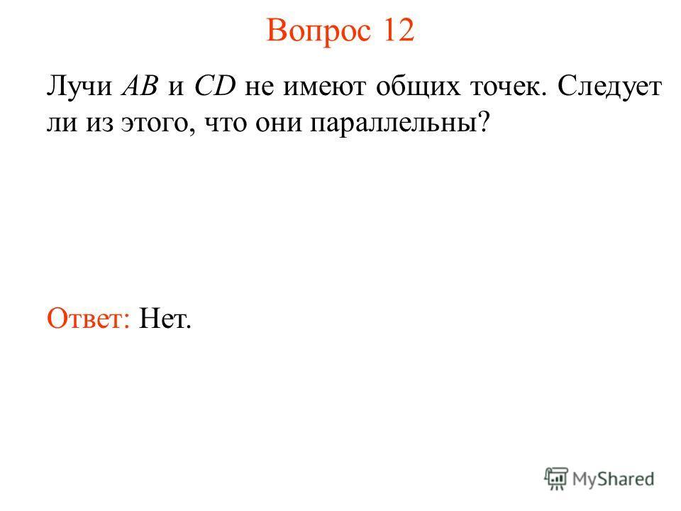 Вопрос 12 Лучи АВ и CD не имеют общих точек. Следует ли из этого, что они параллельны? Ответ: Нет.