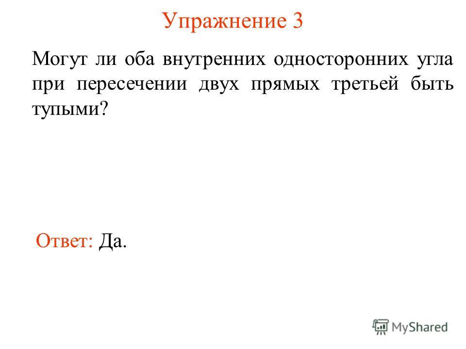 Упражнение 3 Могут ли оба внутренних односторонних угла при пересечении двух прямых третьей быть тупыми? Ответ: Да.