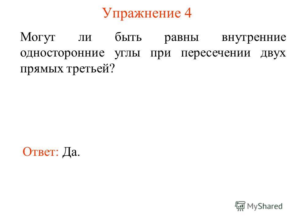 Упражнение 4 Могут ли быть равны внутренние односторонние углы при пересечении двух прямых третьей? Ответ: Да.