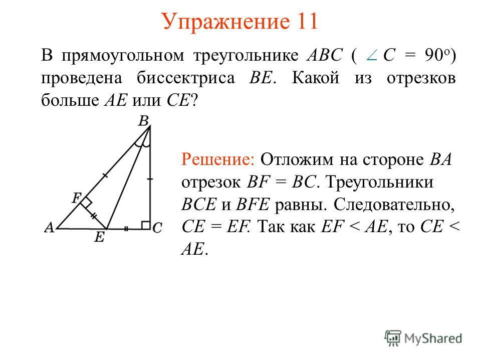 Упражнение 11 В прямоугольном треугольнике ABC ( С = 90 о ) проведена биссектриса BE. Какой из отрезков больше AE или CE? Решение: Отложим на стороне BA отрезок BF = BC. Треугольники BCE и BFE равны. Следовательно, CE = EF. Так как EF < AE, то CE < A