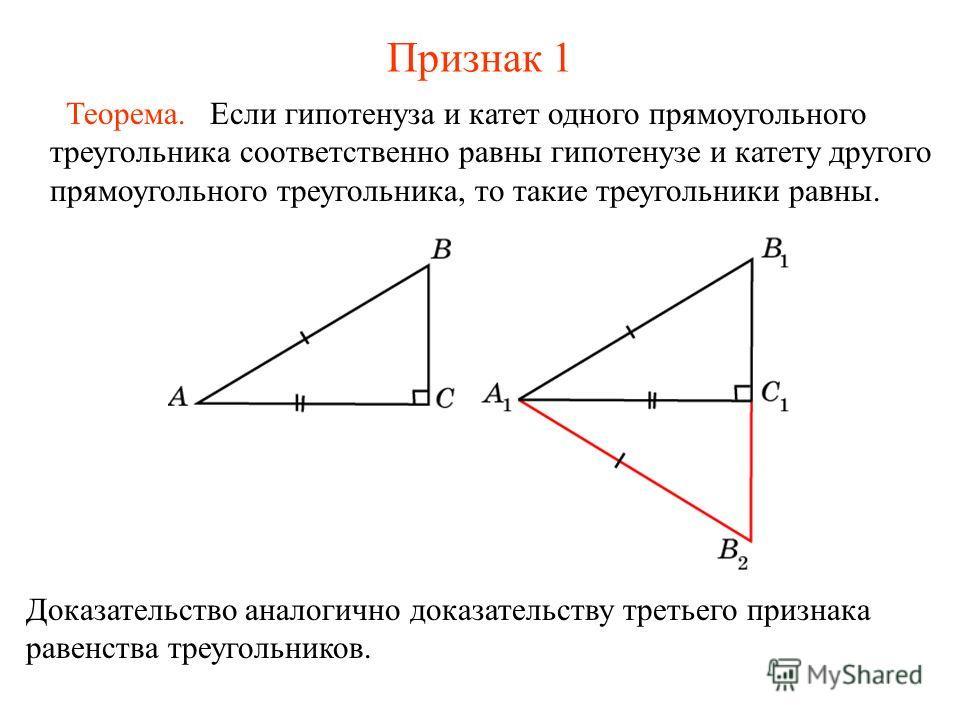 Признак 1 Если гипотенуза и катет одного прямоугольного треугольника соответственно равны гипотенузе и катету другого прямоугольного треугольника, то такие треугольники равны. Теорема. Доказательство аналогично доказательству третьего признака равенс