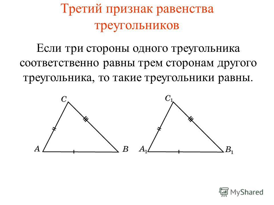 Третий признак равенства треугольников Если три стороны одного треугольника соответственно равны трем сторонам другого треугольника, то такие треугольники равны.