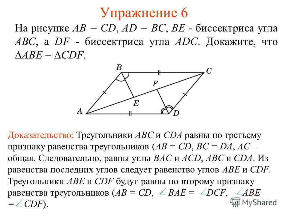 Упражнение 6 На рисунке АВ = CD, AD = BC, ВЕ - биссектриса угла АВС, а DF - биссектриса угла ADC. Докажите, чтоABE = CDF. Доказательство: Треугольники ABC и CDA равны по третьему признаку равенства треугольников (AB = CD, BC = DA, AC – общая. Следова