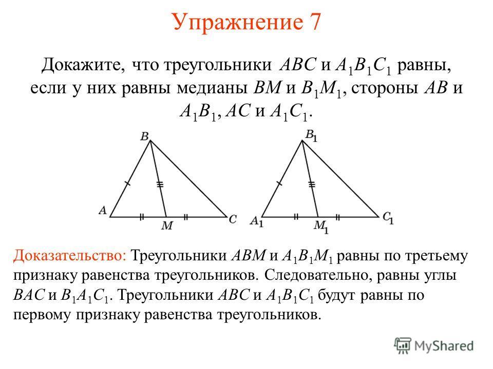Упражнение 7 Докажите, что треугольники ABC и A 1 B 1 C 1 равны, если у них равны медианы BM и B 1 M 1, стороны AB и A 1 B 1, AC и A 1 C 1. Доказательство: Треугольники ABM и A 1 B 1 M 1 равны по третьему признаку равенства треугольников. Следователь