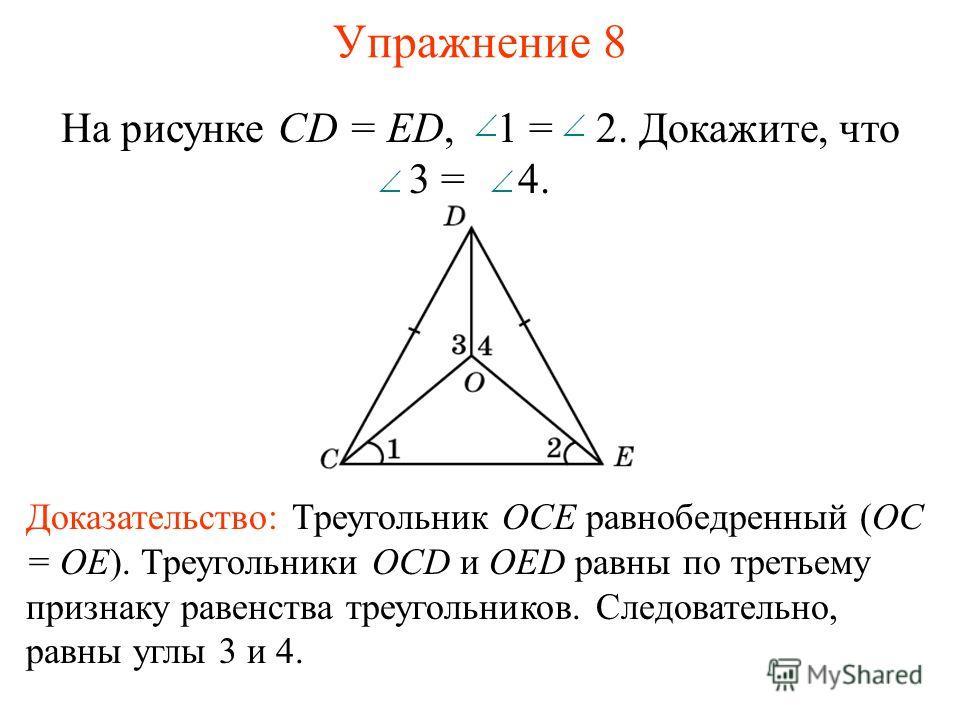 Упражнение 8 Доказательство: Треугольник OCE равнобедренный (OC = OE). Треугольники OCD и OED равны по третьему признаку равенства треугольников. Следовательно, равны углы 3 и 4. На рисунке CD = ED, 1 = 2. Докажите, что 3 = 4.