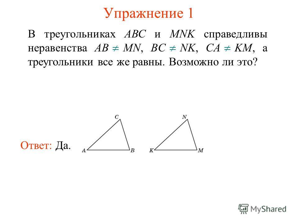 Упражнение 1 В треугольниках АВС и MNK справедливы неравенства AB MN, BC NK, CA KM, а треугольники все же равны. Возможно ли это? Ответ: Да.