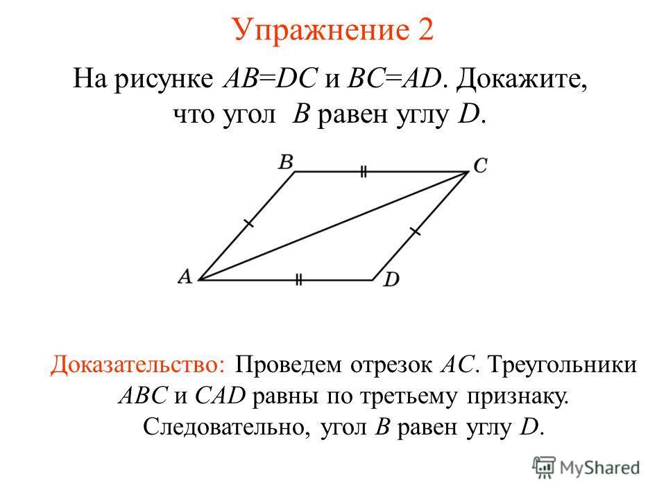 Упражнение 2 На рисунке AB=DC и BC=AD. Докажите, что угол B равен углу D. Доказательство: Проведем отрезок AC. Треугольники ABC и CAD равны по третьему признаку. Следовательно, угол B равен углу D.