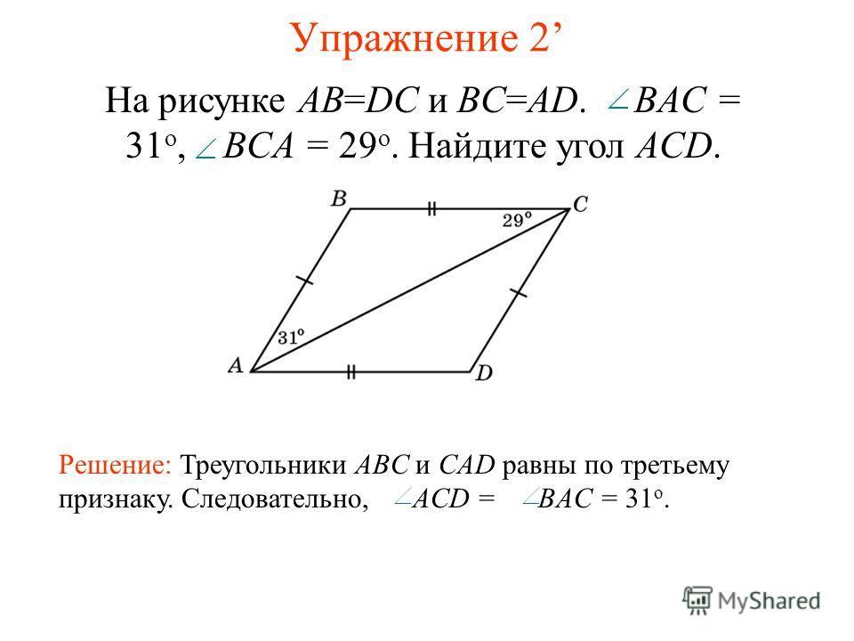 Упражнение 2 Решение: Треугольники ABC и CAD равны по третьему признаку. Следовательно, ACD = BAC = 31 o. На рисунке AB=DC и BC=AD. BAC = 31 o, BCA = 29 o. Найдите угол ACD.