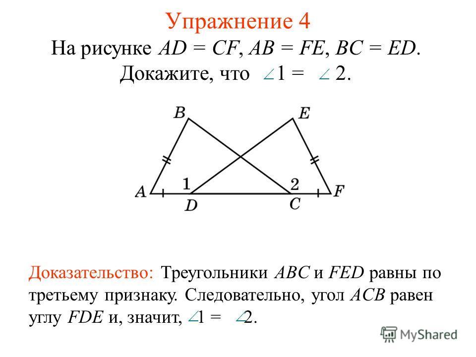 Упражнение 4 На рисунке AD = CF, AB = FE, BC = ED. Докажите, что 1 = 2. Доказательство: Треугольники ABC и FED равны по третьему признаку. Следовательно, угол ACB равен углу FDE и, значит, 1 = 2.