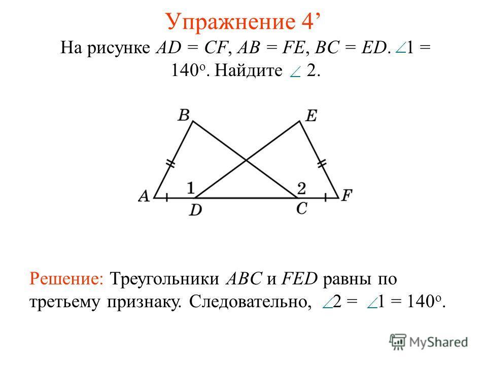 Упражнение 4 На рисунке AD = CF, AB = FE, BC = ED. 1 = 140 o. Найдите 2. Решение: Треугольники ABC и FED равны по третьему признаку. Следовательно, 2 = 1 = 140 о.