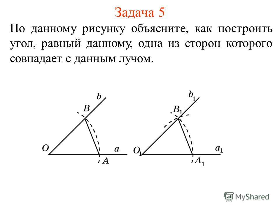 Задача 5 По данному рисунку объясните, как построить угол, равный данному, одна из сторон которого совпадает с данным лучом.