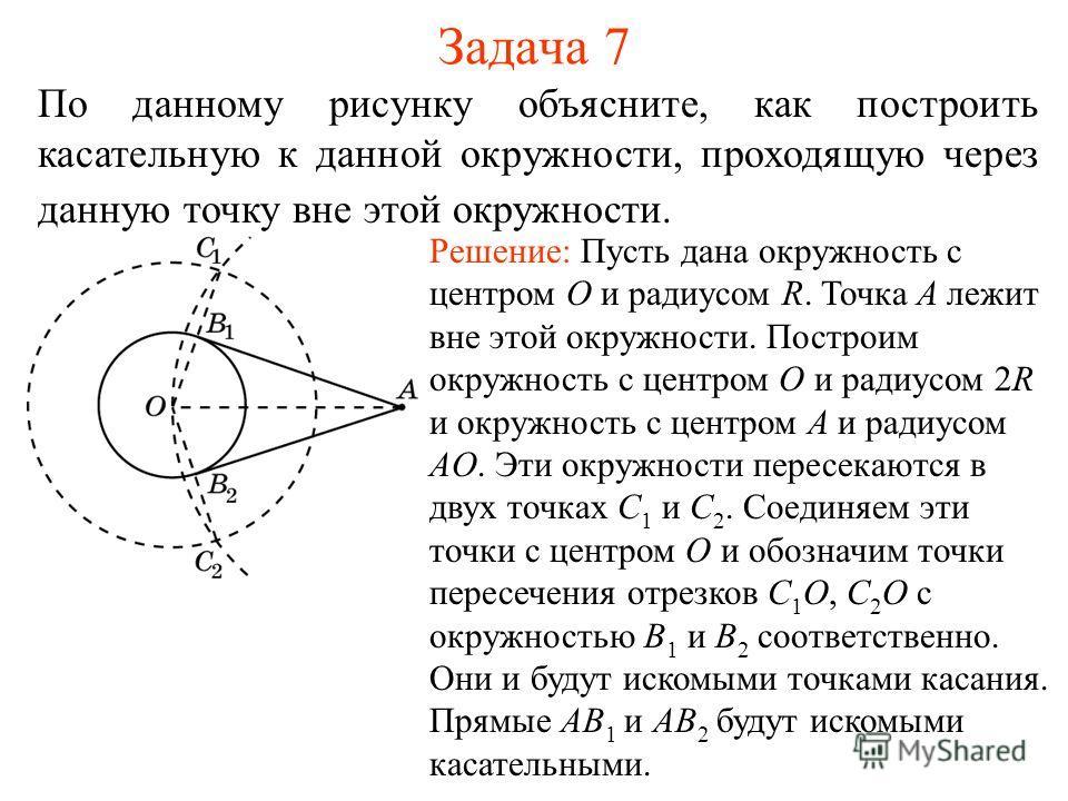 Задача 7 По данному рисунку объясните, как построить касательную к данной окружности, проходящую через данную точку вне этой окружности. Решение: Пусть дана окружность с центром O и радиусом R. Точка A лежит вне этой окружности. Построим окружность с