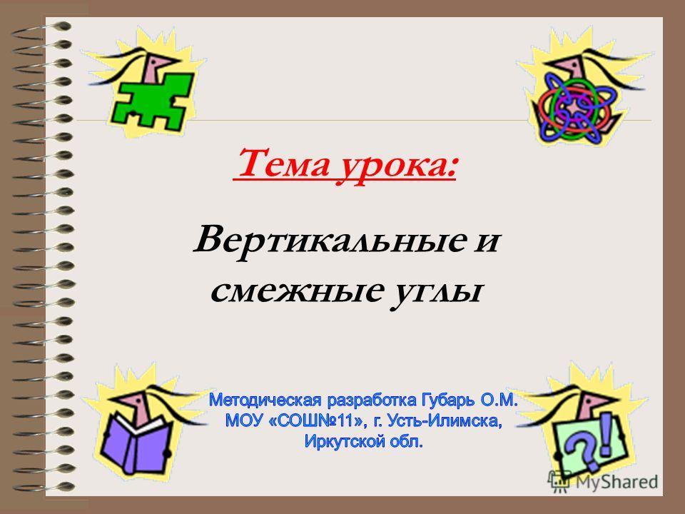 Тема урока: Вертикальные и смежные углы