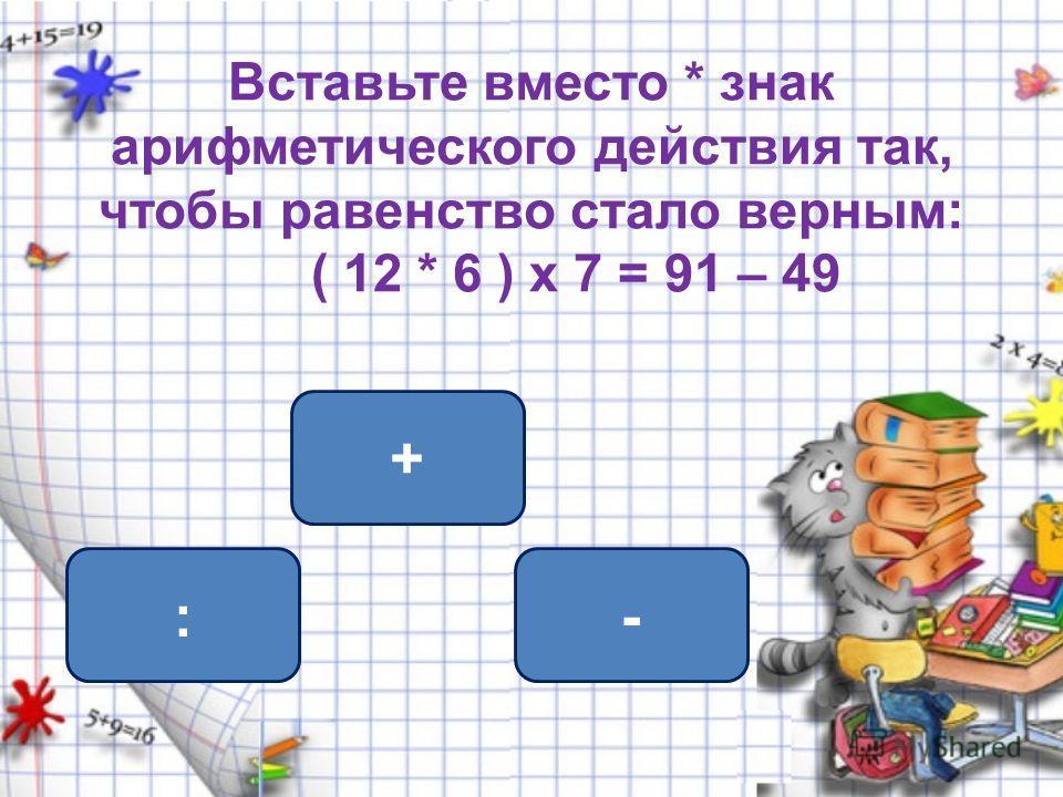 Вставьте вместо * знак арифметического действия так, чтобы равенство стало верным: ( 12 * 6 ) х 7 = 91 – 49 -: +