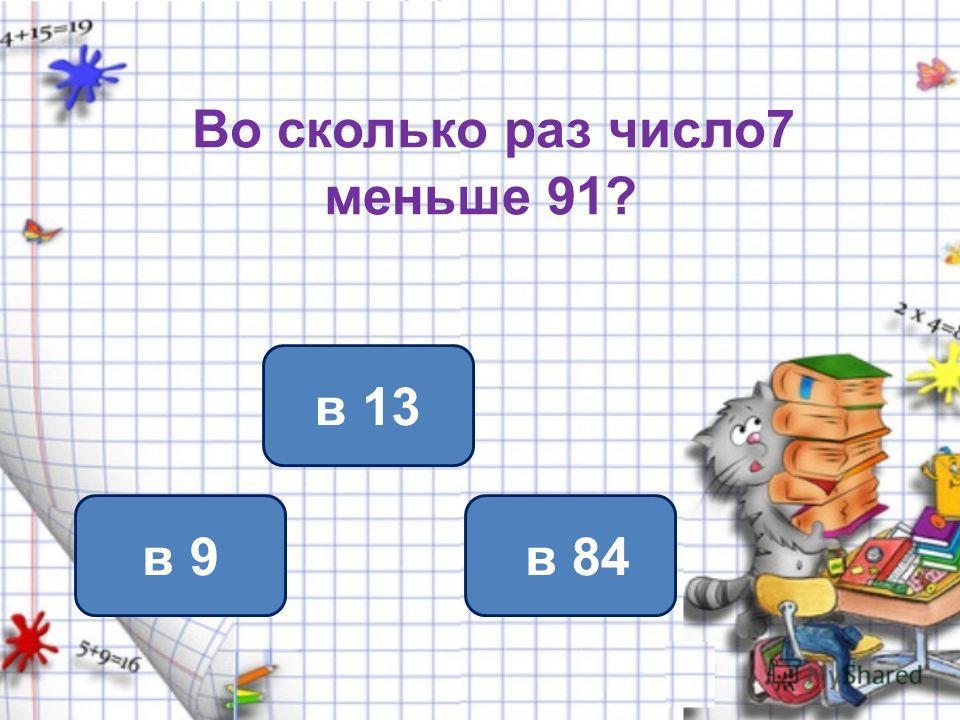 Во сколько раз число7 меньше 91? в 13 в 9 в 84