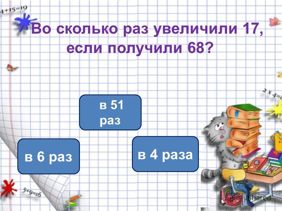 Во сколько раз увеличили 17, если получили 68? в 4 раза в 6 раз в 51 раз