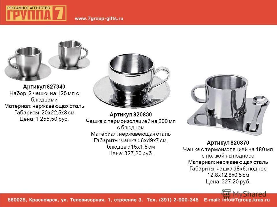 Артикул 827340 Набор: 2 чашки на 125 мл с блюдцами Материал: нержавеющая сталь Габариты: 20х22,5х8 см Цена: 1 255,50 руб. Артикул 820830 Чашка с термоизоляцией на 200 мл с блюдцем Материал: нержавеющая сталь Габариты: чашка d6xd9x7 см, блюдце d15x1,5