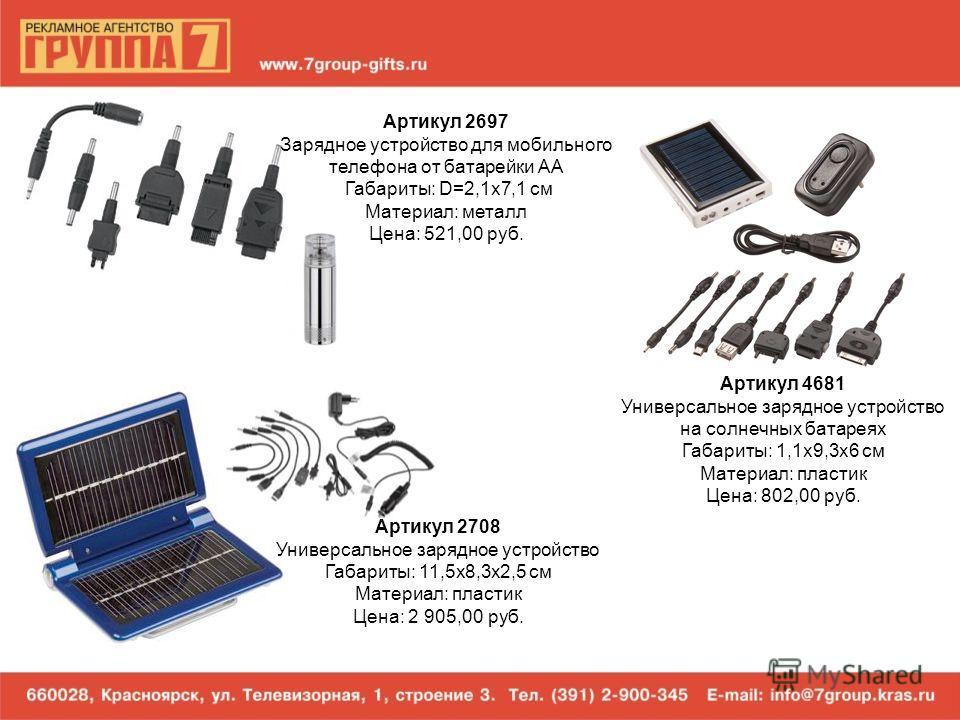 Артикул 2697 Зарядное устройство для мобильного телефона от батарейки AA Габариты: D=2,1х7,1 см Материал: металл Цена: 521,00 руб. Артикул 4681 Универсальное зарядное устройство на солнечных батареях Габариты: 1,1х9,3х6 см Материал: пластик Цена: 802