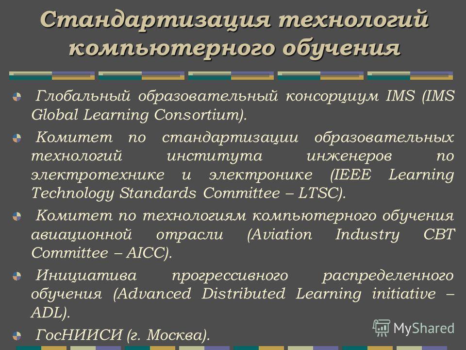 Стандартизация технологий компьютерного обучения Глобальный образовательный консорциум IMS (IMS Global Learning Consortium). Комитет по стандартизации образовательных технологий института инженеров по электротехнике и электронике (IEEE Learning Techn