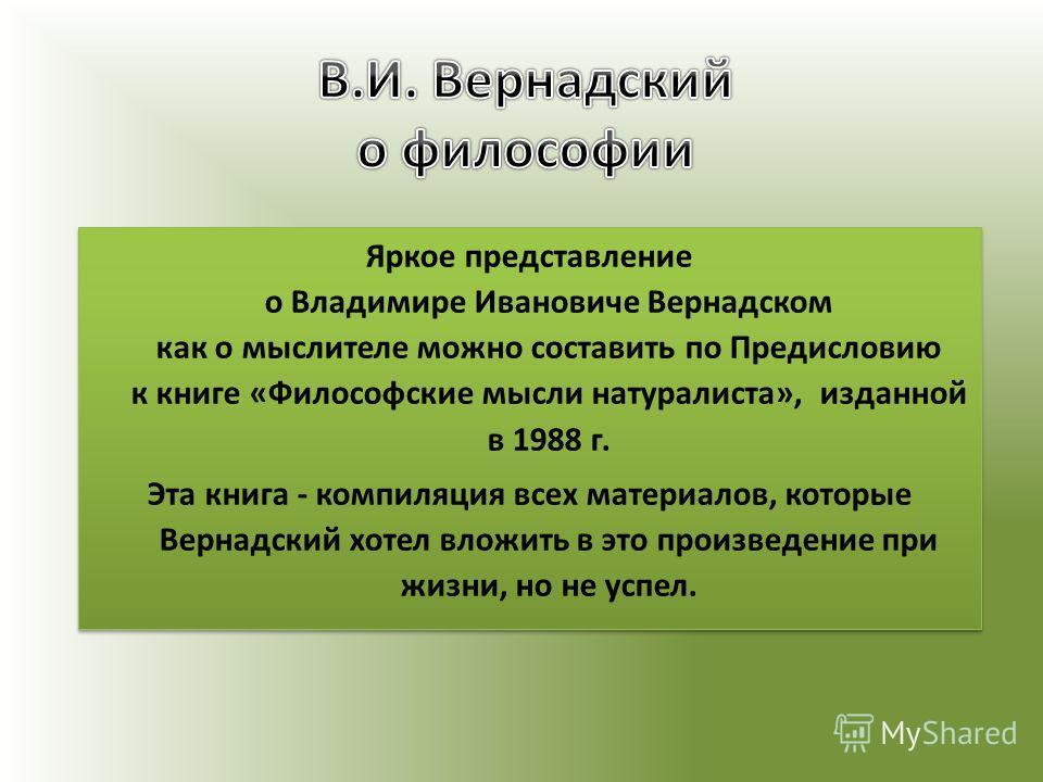 Яркое представление о Владимире Ивановиче Вернадском как о мыслителе можно составить по Предисловию к книге «Философские мысли натуралиста», изданной в 1988 г. Эта книга - компиляция всех материалов, которые Вернадский хотел вложить в это произведени